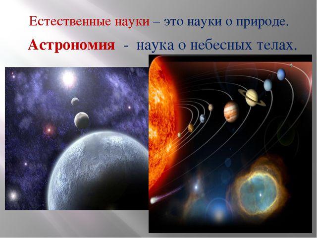 Естественные науки – это науки о природе. Астрономия - наука о небесных телах.