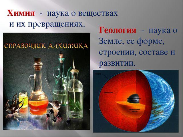 Химия - наука о веществах и их превращениях. Геология - наука о Земле, ее фор...