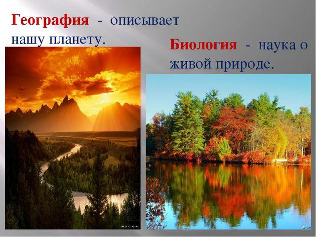 География - описывает нашу планету. Биология - наука о живой природе.