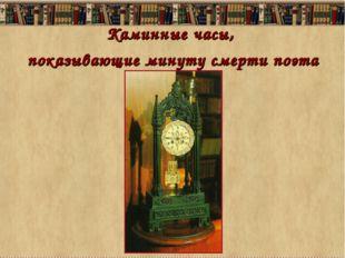 Каминные часы, показывающие минуту смерти поэта
