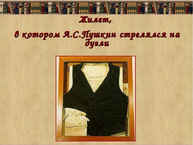 Жилет, в котором А.С.Пушкин стрелялся на дуэли