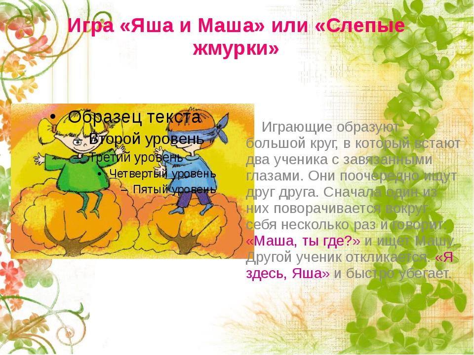 Игра «Яша и Маша» или «Слепые жмурки» Играющие образуют большой круг, в котор...
