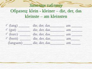 Заполни таблицу Образец: klein - kleiner – die, der, das kleinste – am kleins