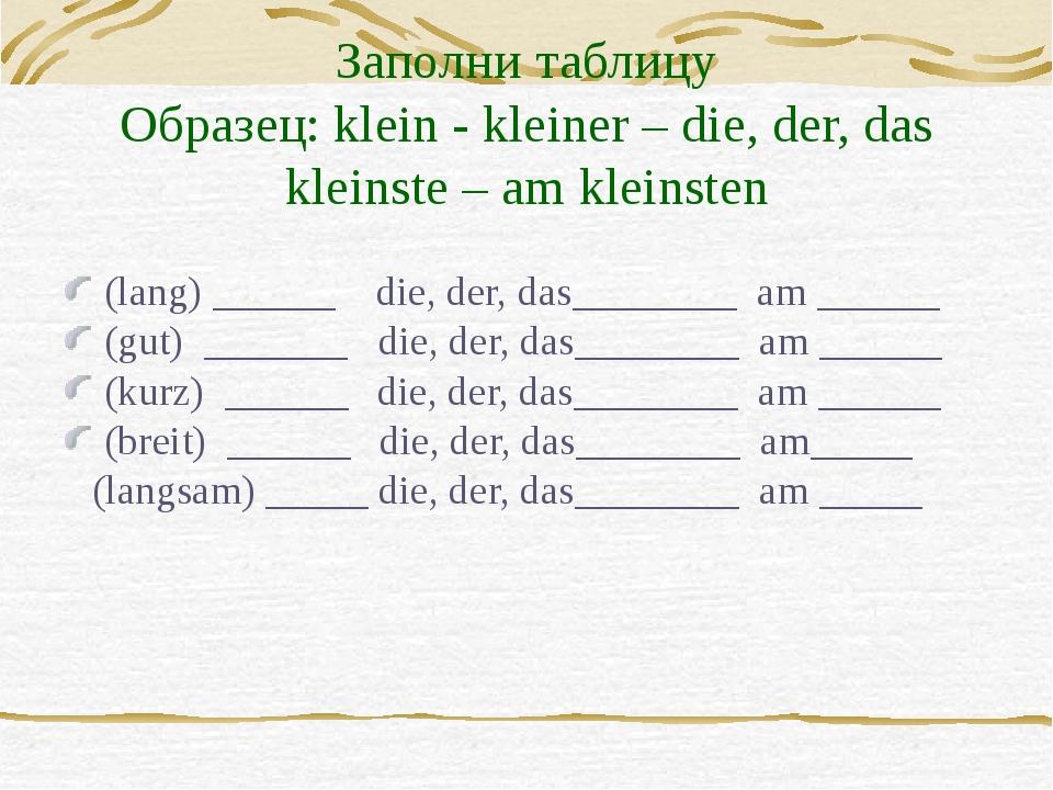 Заполни таблицу Образец: klein - kleiner – die, der, das kleinste – am kleins...