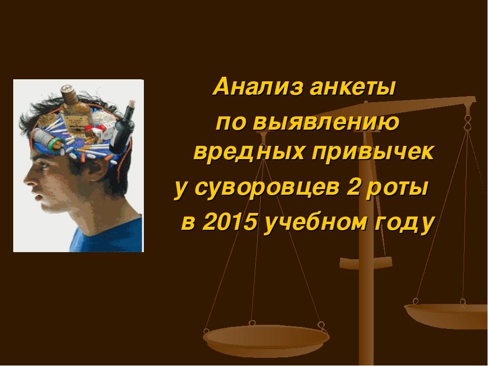 Анализ анкеты по выявлению вредных привычек у суворовцев 2 роты в 2015 учебно...