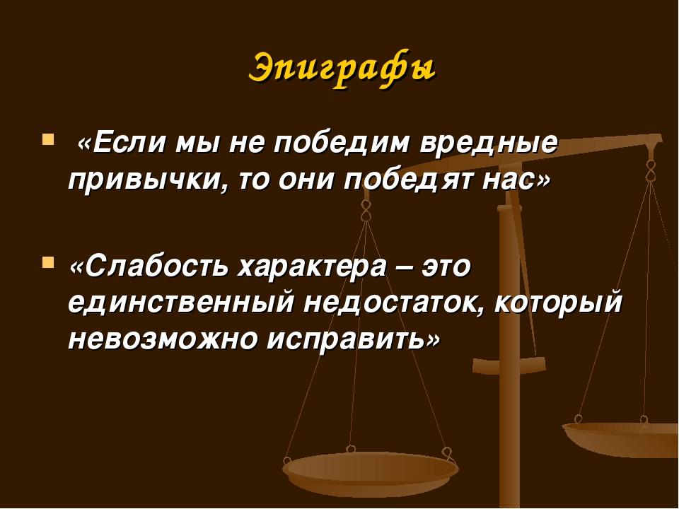 Эпиграфы «Если мы не победим вредные привычки, то они победят нас» «Слабость...