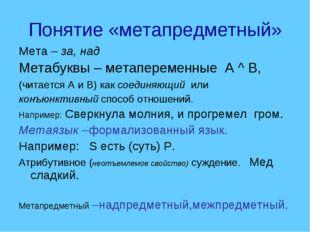Понятие «метапредметный» Мета – за, над Метабуквы – метапеременные А ^ В, (чи