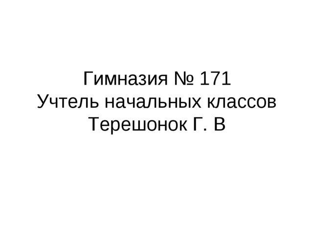 Гимназия № 171 Учтель начальных классов Терешонок Г. В