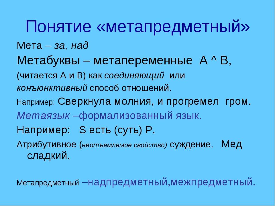 Понятие «метапредметный» Мета – за, над Метабуквы – метапеременные А ^ В, (чи...