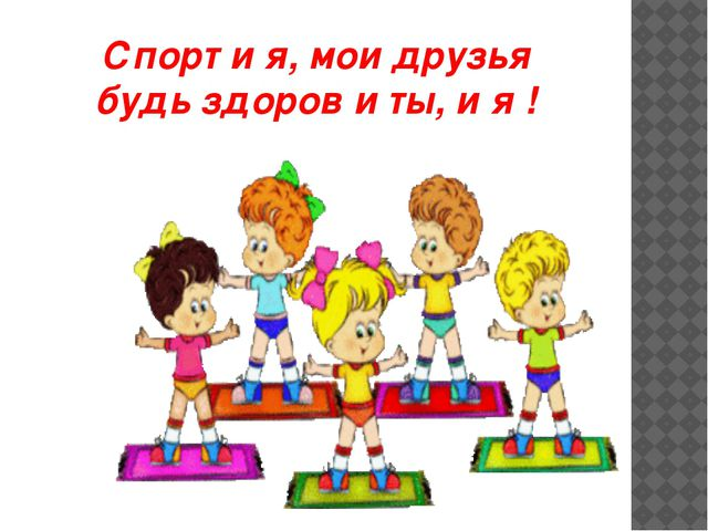 Спорт и я, мои друзья будь здоров и ты, и я !