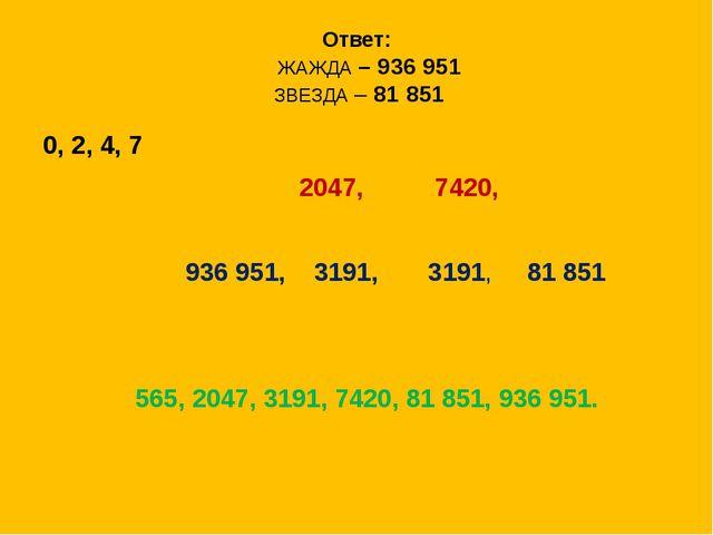 Ответ: ЖАЖДА – 936 951 ЗВЕЗДА – 81 851 0, 2, 4, 7 2047, 7420, 936 951, 3191,...