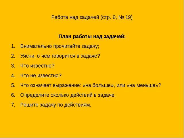 Работа над задачей (стр. 8, № 19) План работы над задачей: Внимательно прочит...