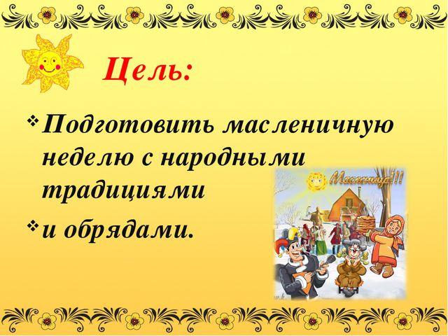Цель: Подготовить масленичную неделю с народными традициями и обрядами.