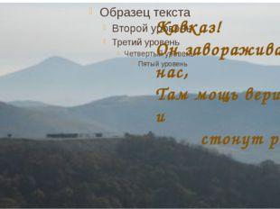 Кавказ! Он завораживает нас, Там мощь вершин и стонут реки.