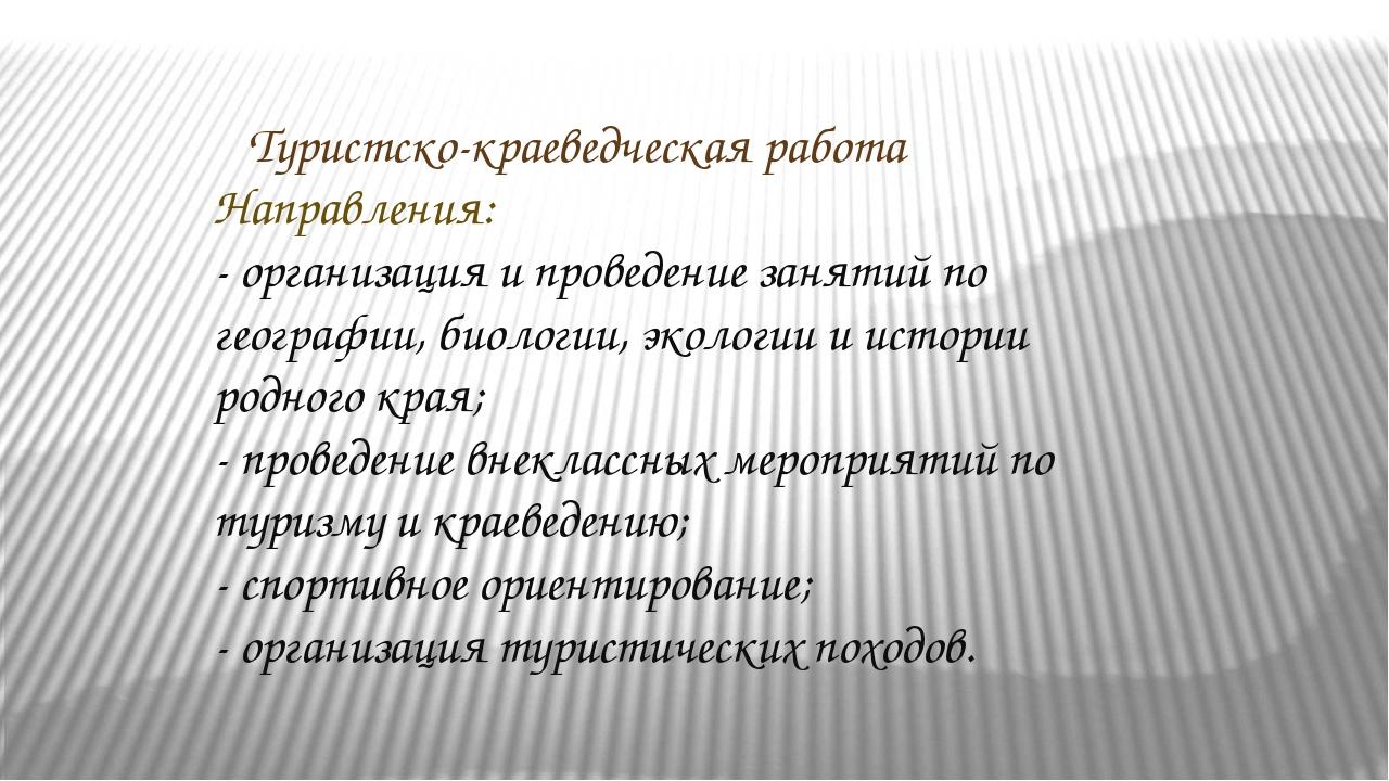 Туристско-краеведческая работа Направления: - организация и проведение занят...
