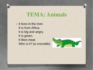 ТЕМА: Animals It lives in the river. It is from Africa. It is big and angry.