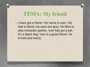 ТЕМА: My friend I have got a friend. His name is Ivan. His hair is blond, his