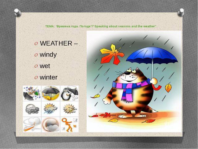 "ТЕМА: ""Времена года. Погода""/""Speaking about seasons and the weather"".  WEAT..."