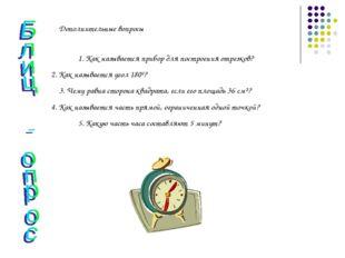 Дополнительные вопросы 1. Как называется прибор для построения отрезков? 2. К