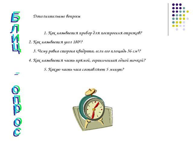 Дополнительные вопросы 1. Как называется прибор для построения отрезков? 2. К...