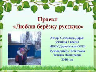 Проект «Люблю берёзку русскую» Автор: Солдатова Дарья ученица 1 класса МБОУ Д