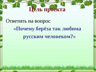 Цель проекта Ответить на вопрос «Почему берёза так любима русским человеком?»