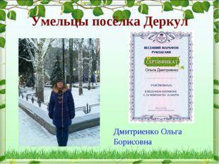 Умельцы посёлка Деркул Дмитриенко Ольга Борисовна