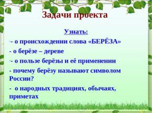 Задачи проекта Узнать: - о происхождении слова «БЕРЁЗА» - о берёзе – дереве -