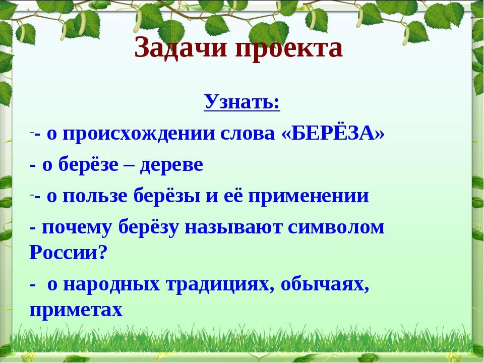 Задачи проекта Узнать: - о происхождении слова «БЕРЁЗА» - о берёзе – дереве -...