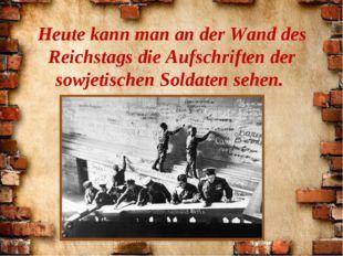 Heute kann man an der Wand des Reichstags die Aufschriften der sowjetischen S