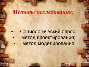 Методы исcледования: •Социологический опрос; •метод проектирования; •метод