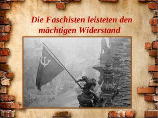 Die Faschisten leisteten den mächtigen Widerstand