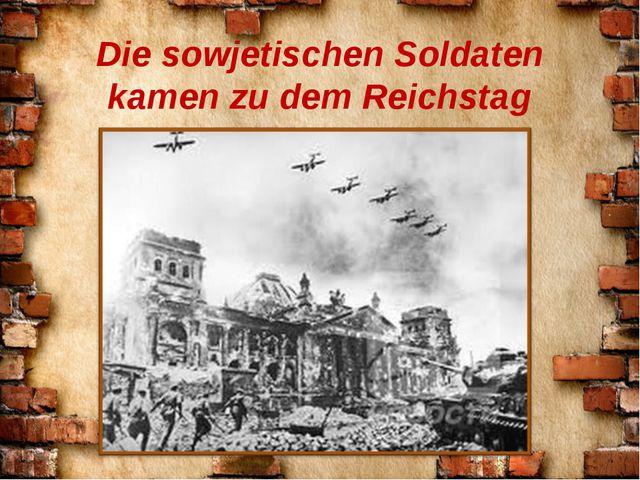 Die sowjetischen Soldaten kamen zu dem Reichstag