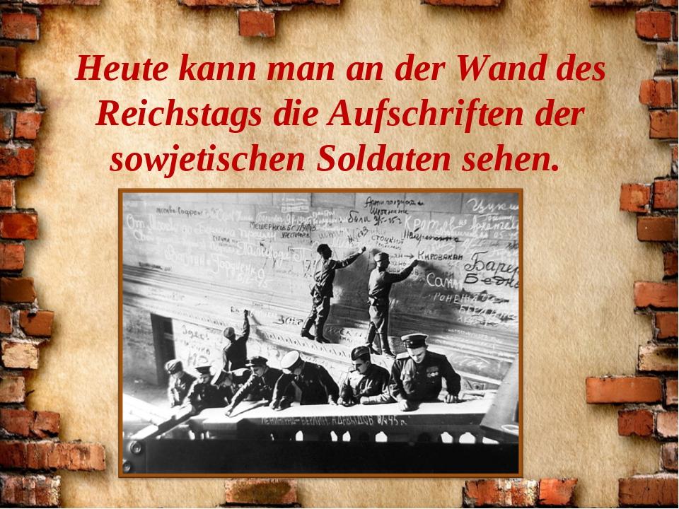 Heute kann man an der Wand des Reichstags die Aufschriften der sowjetischen S...