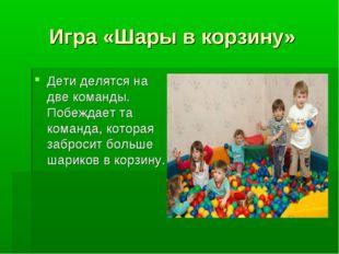 Игра «Шары в корзину» Дети делятся на две команды. Побеждает та команда, кото