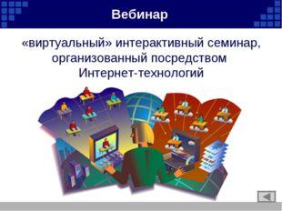 «виртуальный» интерактивный семинар, организованный посредством Интернет-техн