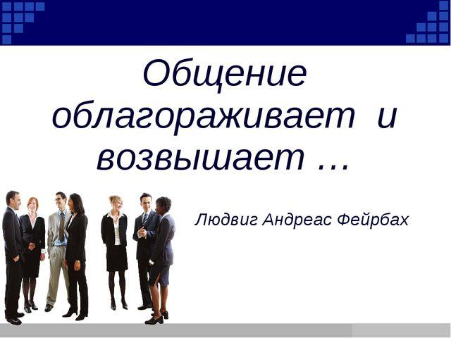 Company Logo Общение облагораживает и возвышает … Людвиг Андреас Фейрбах Comp...