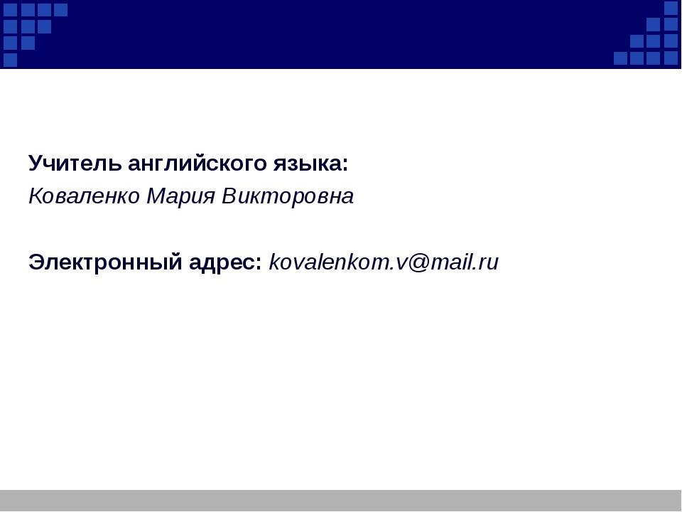 Учитель английского языка: Коваленко Мария Викторовна Электронный адрес: kov...