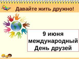 Давайте жить дружно! 9 июня международный День друзей Это еще молодой праздни
