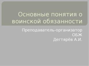 Основные понятия о воинской обязанности Преподаватель-организатор ОБЖ Дегтярё