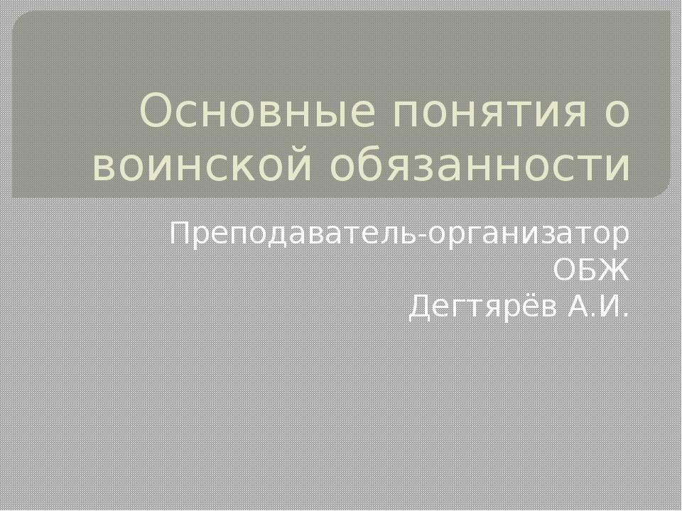 Основные понятия о воинской обязанности Преподаватель-организатор ОБЖ Дегтярё...