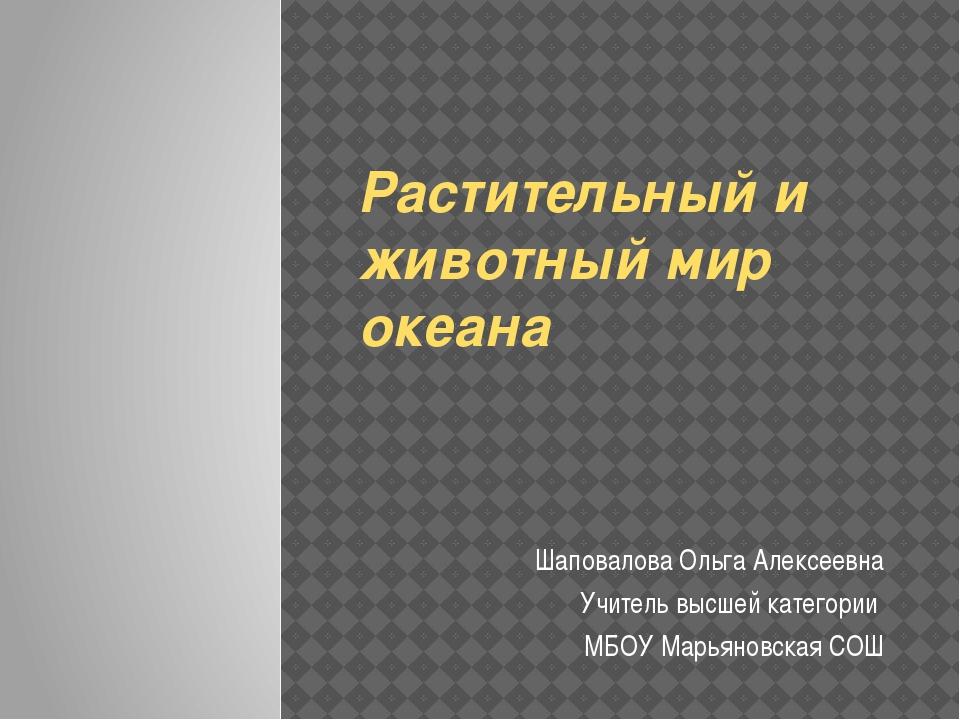 Растительный и животный мир океана Шаповалова Ольга Алексеевна Учитель высшей...