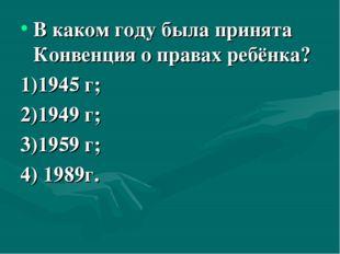 В каком году была принята Конвенция о правах ребёнка? 1)1945 г; 2)1949 г; 3)1