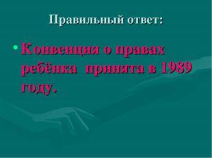 Правильный ответ: Конвенция о правах ребёнка принята в 1989 году.