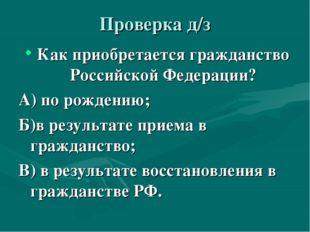 Проверка д/з Как приобретается гражданство Российской Федерации? А) по рожден