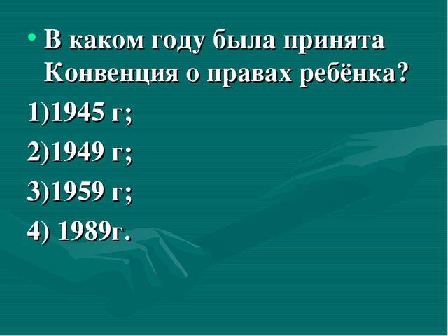 В каком году была принята Конвенция о правах ребёнка? 1)1945 г; 2)1949 г; 3)1...