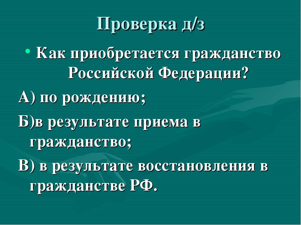 Проверка д/з Как приобретается гражданство Российской Федерации? А) по рожден...