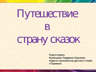 Путешествие в страну сказок Подготовила Кузнецова Людмила Юрьевна педагог-орг