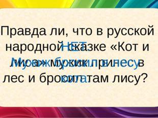 Правда ли, что в русской народной сказке «Кот и лиса» мужик принес в лес и бр