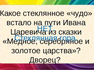 Какое стеклянное «чудо» встало на пути Ивана Царевича из сказки «Медное, сере